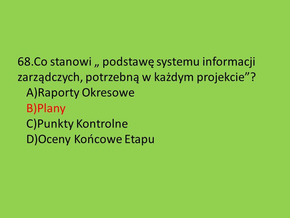 """68.Co stanowi """" podstawę systemu informacji zarządczych, potrzebną w każdym projekcie""""? A)Raporty Okresowe B)Plany C)Punkty Kontrolne D)Oceny Końcowe"""