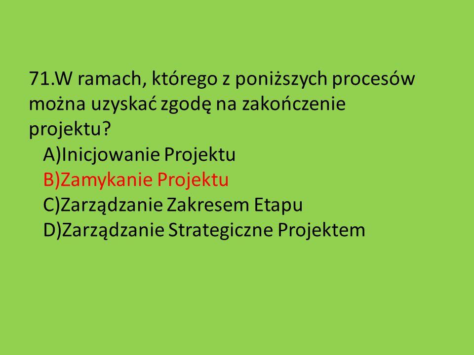 71.W ramach, którego z poniższych procesów można uzyskać zgodę na zakończenie projektu? A)Inicjowanie Projektu B)Zamykanie Projektu C)Zarządzanie Zakr