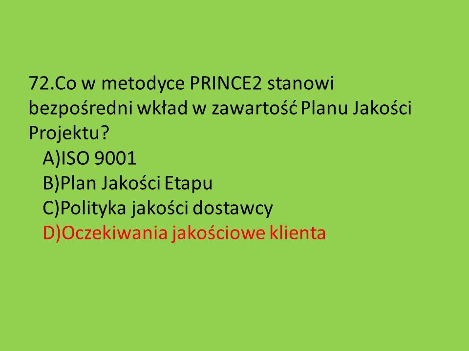 72.Co w metodyce PRINCE2 stanowi bezpośredni wkład w zawartość Planu Jakości Projektu? A)ISO 9001 B)Plan Jakości Etapu C)Polityka jakości dostawcy D)O