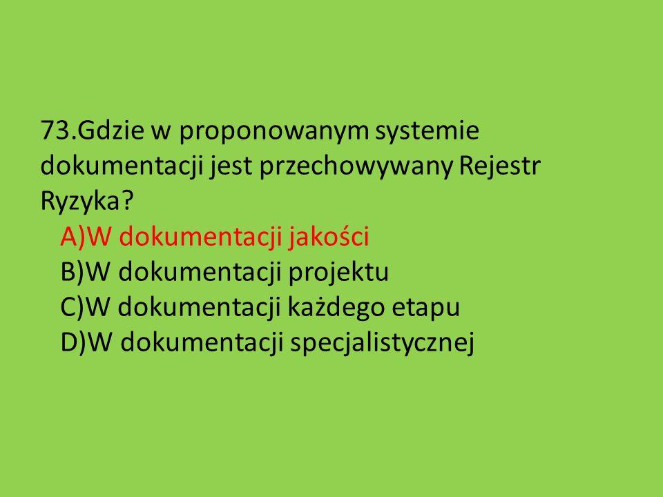 73.Gdzie w proponowanym systemie dokumentacji jest przechowywany Rejestr Ryzyka? A)W dokumentacji jakości B)W dokumentacji projektu C)W dokumentacji k