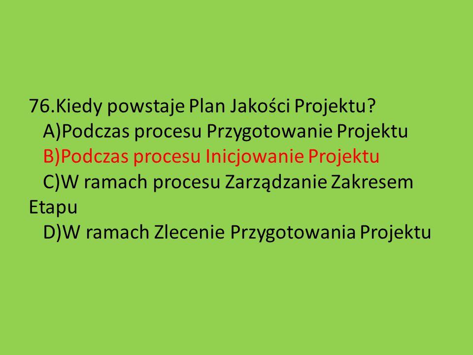 76.Kiedy powstaje Plan Jakości Projektu? A)Podczas procesu Przygotowanie Projektu B)Podczas procesu Inicjowanie Projektu C)W ramach procesu Zarządzani