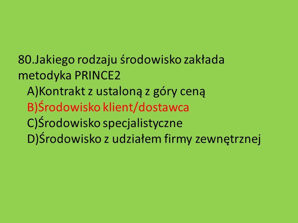 80.Jakiego rodzaju środowisko zakłada metodyka PRINCE2 A)Kontrakt z ustaloną z góry ceną B)Środowisko klient/dostawca C)Środowisko specjalistyczne D)Ś