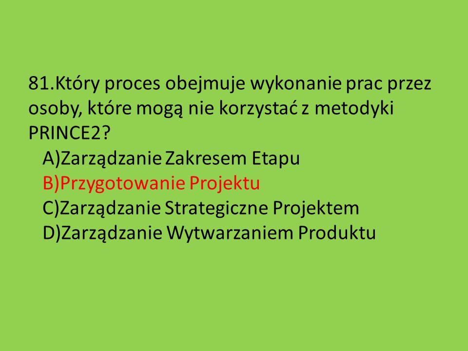 81.Który proces obejmuje wykonanie prac przez osoby, które mogą nie korzystać z metodyki PRINCE2? A)Zarządzanie Zakresem Etapu B)Przygotowanie Projekt