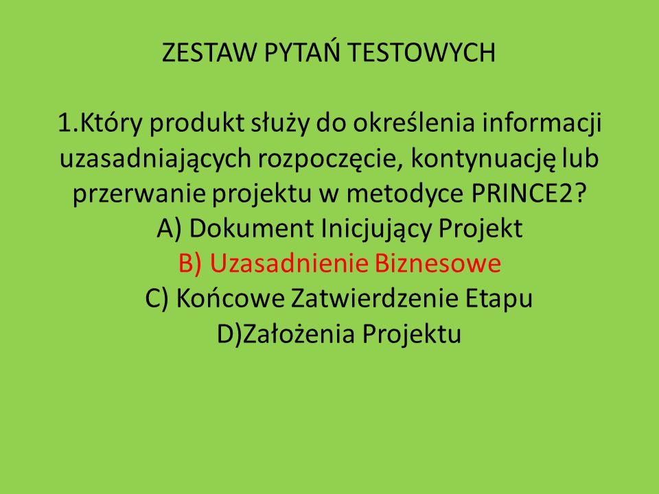 ZESTAW PYTAŃ TESTOWYCH 1.Który produkt służy do określenia informacji uzasadniających rozpoczęcie, kontynuację lub przerwanie projektu w metodyce PRIN