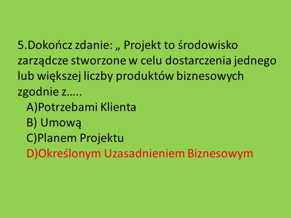 """5.Dokończ zdanie: """" Projekt to środowisko zarządcze stworzone w celu dostarczenia jednego lub większej liczby produktów biznesowych zgodnie z….. A)Pot"""