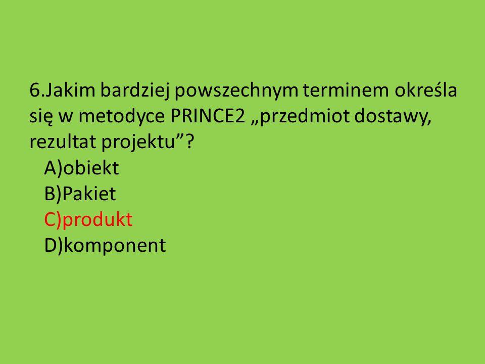"""6.Jakim bardziej powszechnym terminem określa się w metodyce PRINCE2 """"przedmiot dostawy, rezultat projektu""""? A)obiekt B)Pakiet C)produkt D)komponent"""