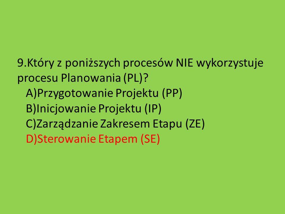 9.Który z poniższych procesów NIE wykorzystuje procesu Planowania (PL)? A)Przygotowanie Projektu (PP) B)Inicjowanie Projektu (IP) C)Zarządzanie Zakres