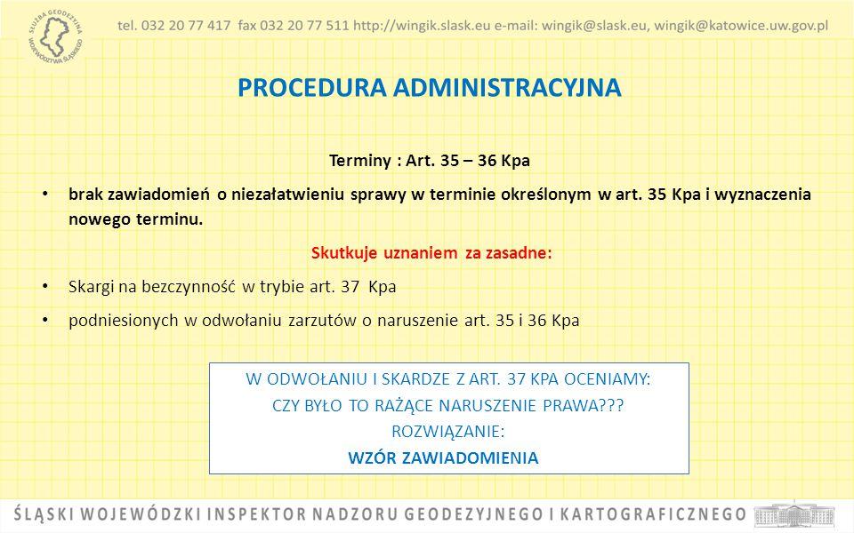 PROCEDURA ADMINISTRACYJNA Terminy : Art. 35 – 36 Kpa brak zawiadomień o niezałatwieniu sprawy w terminie określonym w art. 35 Kpa i wyznaczenia nowego