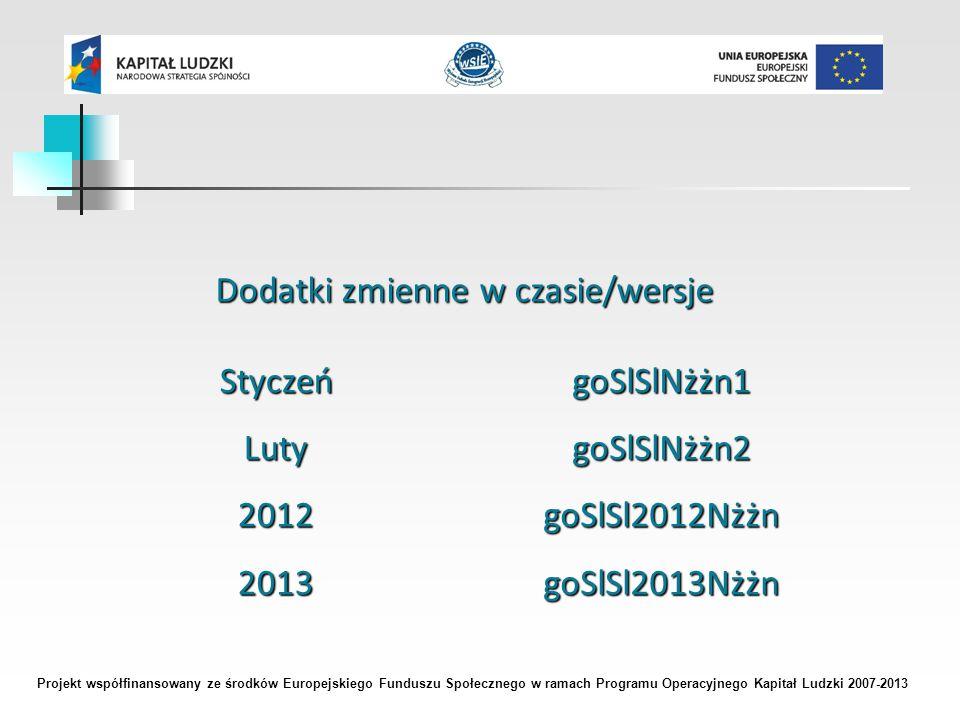 Projekt współfinansowany ze środków Europejskiego Funduszu Społecznego w ramach Programu Operacyjnego Kapitał Ludzki 2007-2013 Dodatki zmienne w czasie/wersje StyczeńLuty20122013goSlSlNżżn1goSlSlNżżn2goSlSl2012NżżngoSlSl2013Nżżn