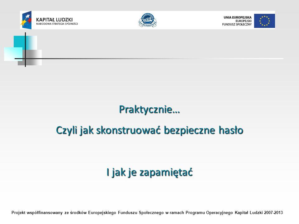 Projekt współfinansowany ze środków Europejskiego Funduszu Społecznego w ramach Programu Operacyjnego Kapitał Ludzki 2007-2013 Praktycznie… Czyli jak skonstruować bezpieczne hasło I jak je zapamiętać