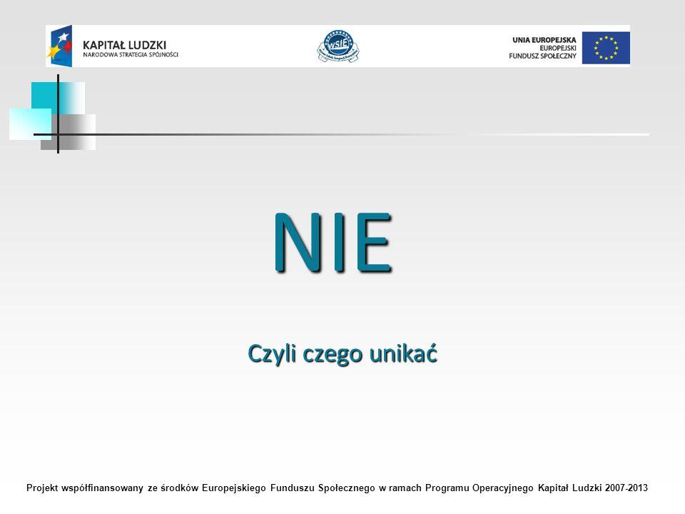 Projekt współfinansowany ze środków Europejskiego Funduszu Społecznego w ramach Programu Operacyjnego Kapitał Ludzki 2007-2013 NIE Czyli czego unikać