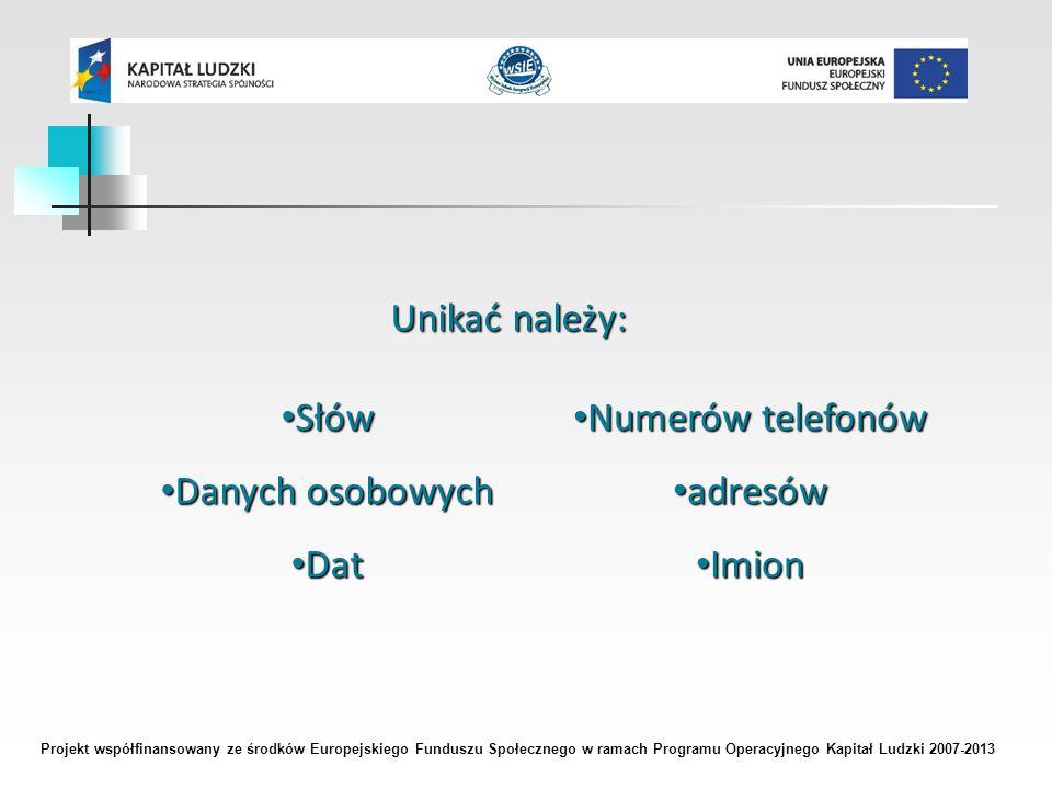 Projekt współfinansowany ze środków Europejskiego Funduszu Społecznego w ramach Programu Operacyjnego Kapitał Ludzki 2007-2013 Unikać należy: Słów Słów Danych osobowych Danych osobowych Dat Dat Numerów telefonów Numerów telefonów adresów adresów Imion Imion