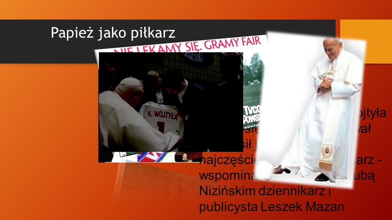 Papież jako piłkarz Jak każdy chłopak Karol Wojtyła uganiał się za piłką. Próbował swych sił jako obrońca ale najczęściej grał jako bramkarz - wspomin