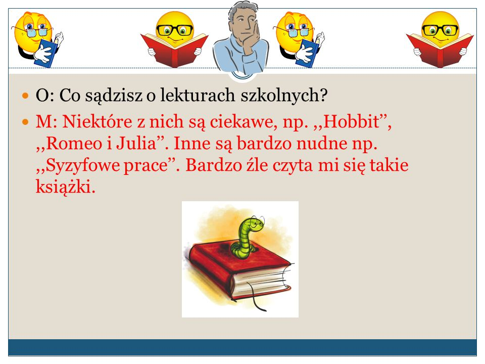 O: Co sądzisz o lekturach szkolnych? M: Niektóre z nich są ciekawe, np.,,Hobbit'',,,Romeo i Julia''. Inne są bardzo nudne np.,,Syzyfowe prace''. Bardz