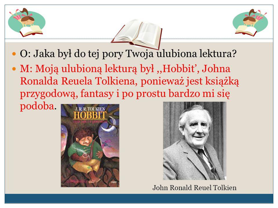 O: Jaka był do tej pory Twoja ulubiona lektura? M: Moją ulubioną lekturą był,,Hobbit', Johna Ronalda Reuela Tolkiena, ponieważ jest książką przygodową