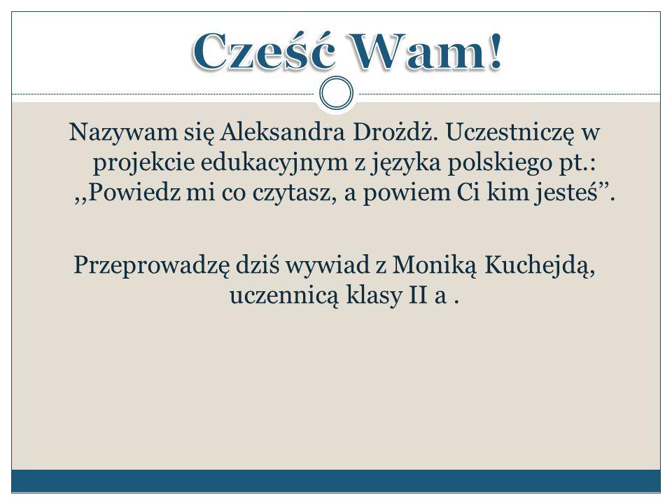 Nazywam się Aleksandra Drożdż. Uczestniczę w projekcie edukacyjnym z języka polskiego pt.:,,Powiedz mi co czytasz, a powiem Ci kim jesteś''. Przeprowa
