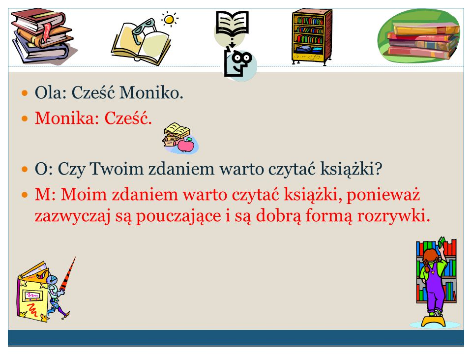 Ola: Cześć Moniko. Monika: Cześć. O: Czy Twoim zdaniem warto czytać książki? M: Moim zdaniem warto czytać książki, ponieważ zazwyczaj są pouczające i