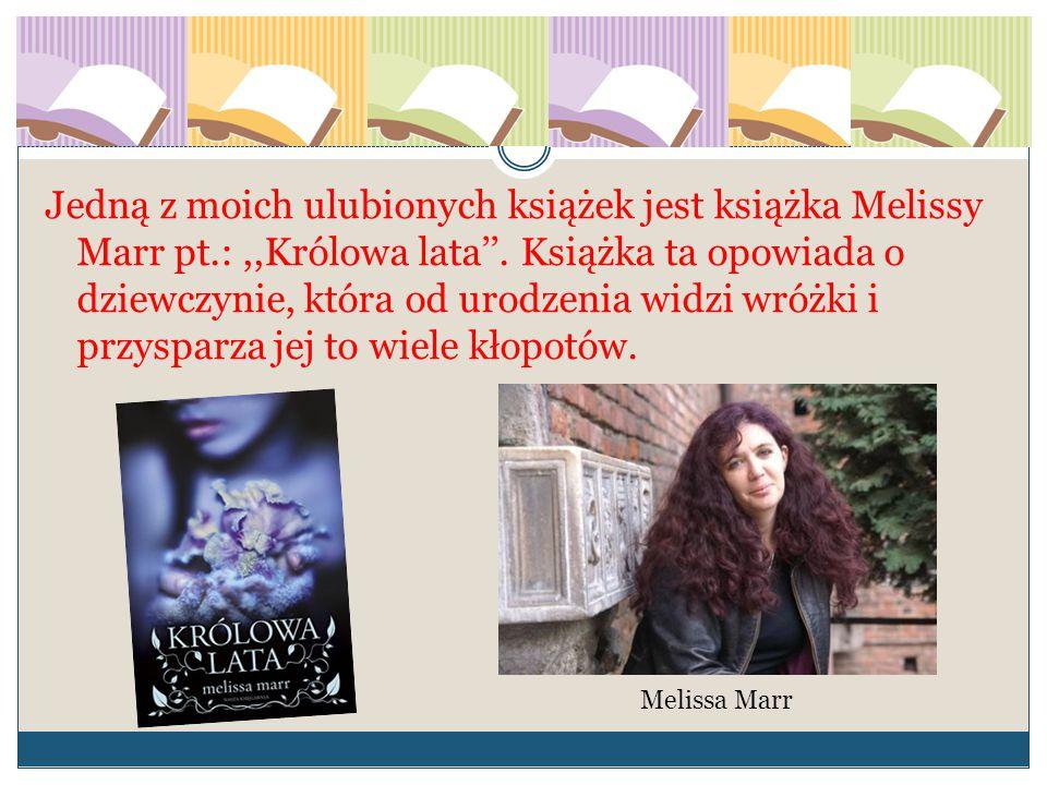 Jedną z moich ulubionych książek jest książka Melissy Marr pt.:,,Królowa lata''. Książka ta opowiada o dziewczynie, która od urodzenia widzi wróżki i