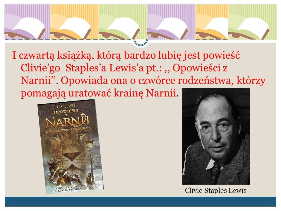 I czwartą książką, którą bardzo lubię jest powieść Clivie'go Staples'a Lewis'a pt.:,, Opowieści z Narnii''. Opowiada ona o czwórce rodzeństwa, którzy