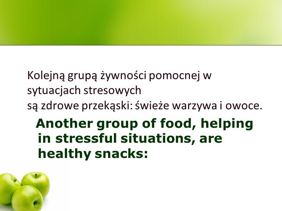Kolejną grupą żywności pomocnej w sytuacjach stresowych są zdrowe przekąski: świeże warzywa i owoce. Another group of food, helping in stressful situa
