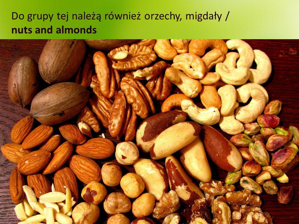 Do grupy tej należą również orzechy, migdały / nuts and almonds