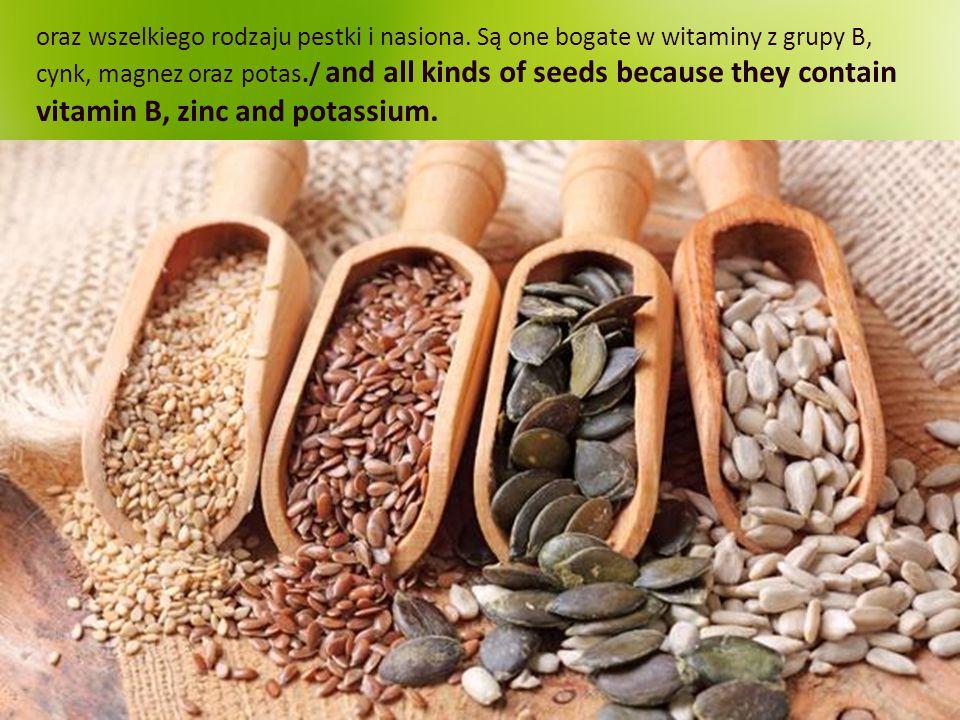 oraz wszelkiego rodzaju pestki i nasiona. Są one bogate w witaminy z grupy B, cynk, magnez oraz potas./ and all kinds of seeds because they contain vi