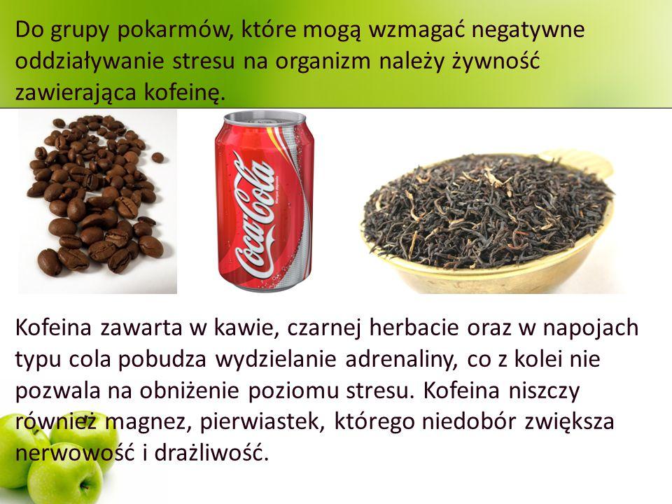 Do grupy pokarmów, które mogą wzmagać negatywne oddziaływanie stresu na organizm należy żywność zawierająca kofeinę. Kofeina zawarta w kawie, czarnej