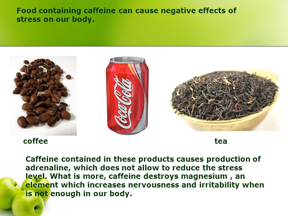Food containing caffeine can cause negative effects of stress on our body.