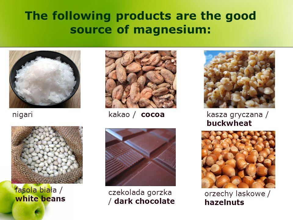 The following products are the good source of magnesium: nigarikakao / cocoakasza gryczana / buckwheat fasola biała / white beans czekolada gorzka / d