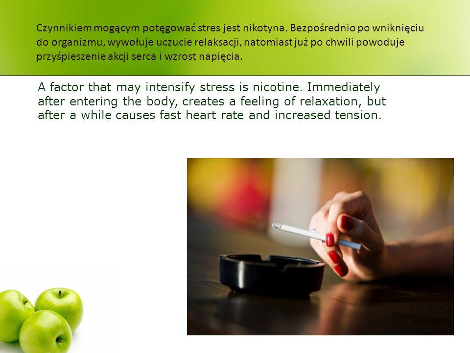 Czynnikiem mogącym potęgować stres jest nikotyna. Bezpośrednio po wniknięciu do organizmu, wywołuje uczucie relaksacji, natomiast już po chwili powodu