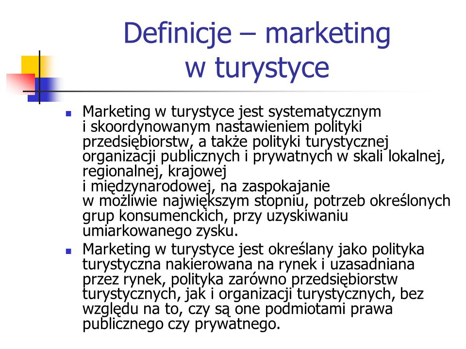Definicje – marketing w turystyce Marketing w turystyce jest systematycznym i skoordynowanym nastawieniem polityki przedsiębiorstw, a także polityki turystycznej organizacji publicznych i prywatnych w skali lokalnej, regionalnej, krajowej i międzynarodowej, na zaspokajanie w możliwie największym stopniu, potrzeb określonych grup konsumenckich, przy uzyskiwaniu umiarkowanego zysku.