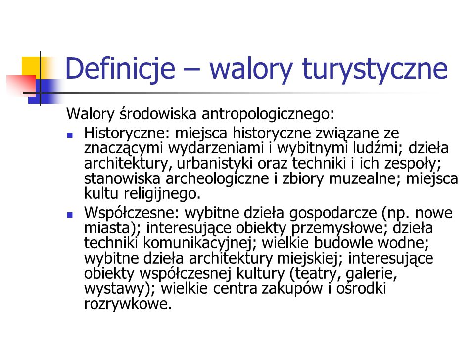 Definicje – walory turystyczne Walory środowiska antropologicznego: Historyczne: miejsca historyczne związane ze znaczącymi wydarzeniami i wybitnymi l