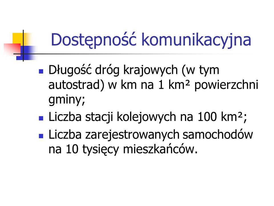 Dostępność komunikacyjna Długość dróg krajowych (w tym autostrad) w km na 1 km² powierzchni gminy; Liczba stacji kolejowych na 100 km²; Liczba zarejestrowanych samochodów na 10 tysięcy mieszkańców.