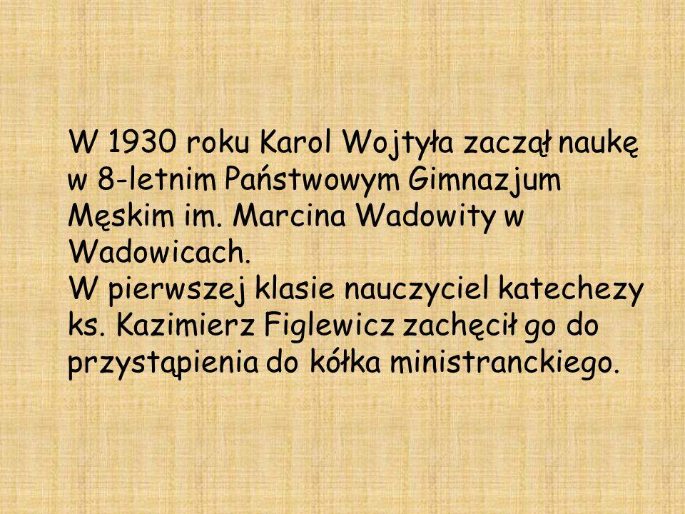 W 1930 roku Karol Wojtyła zaczął naukę w 8-letnim Państwowym Gimnazjum Męskim im. Marcina Wadowity w Wadowicach. W pierwszej klasie nauczyciel kateche