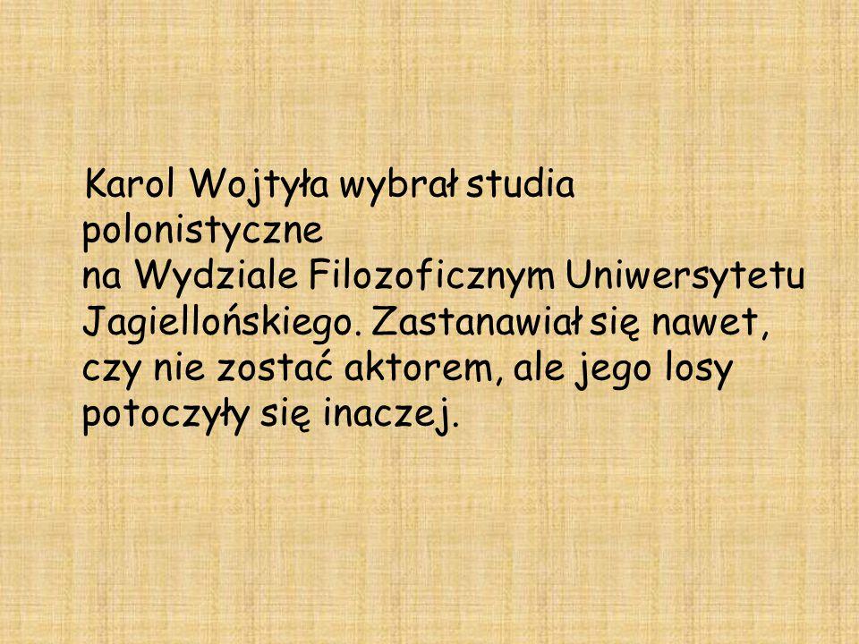 Karol Wojtyła wybrał studia polonistyczne na Wydziale Filozoficznym Uniwersytetu Jagiellońskiego. Zastanawiał się nawet, czy nie zostać aktorem, ale j