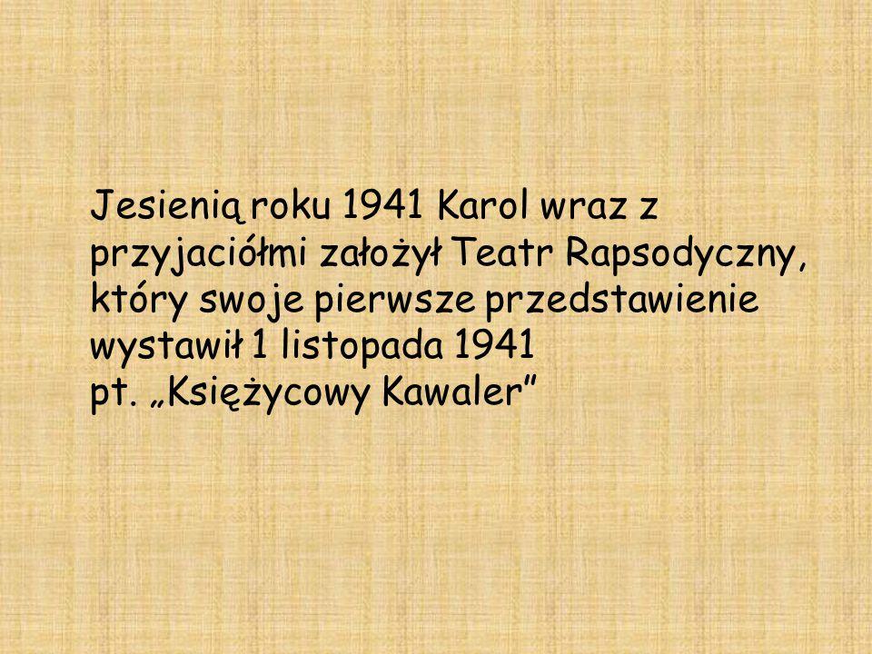 """Jesienią roku 1941 Karol wraz z przyjaciółmi założył Teatr Rapsodyczny, który swoje pierwsze przedstawienie wystawił 1 listopada 1941 pt. """"Księżycowy"""