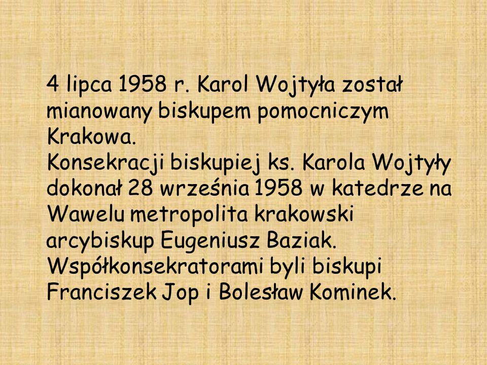 4 lipca 1958 r. Karol Wojtyła został mianowany biskupem pomocniczym Krakowa. Konsekracji biskupiej ks. Karola Wojtyły dokonał 28 września 1958 w kated