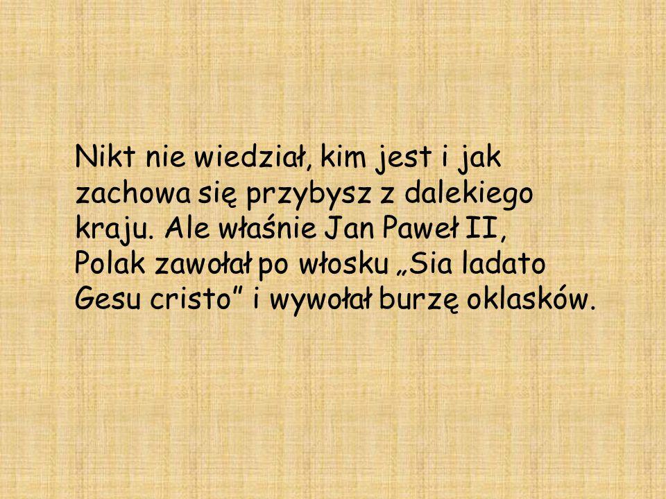 """Nikt nie wiedział, kim jest i jak zachowa się przybysz z dalekiego kraju. Ale właśnie Jan Paweł II, Polak zawołał po włosku """"Sia ladato Gesu cristo"""" i"""