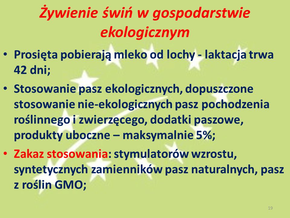 Żywienie świń w gospodarstwie ekologicznym Prosięta pobierają mleko od lochy - laktacja trwa 42 dni; Stosowanie pasz ekologicznych, dopuszczone stosowanie nie-ekologicznych pasz pochodzenia roślinnego i zwierzęcego, dodatki paszowe, produkty uboczne – maksymalnie 5%; Zakaz stosowania: stymulatorów wzrostu, syntetycznych zamienników pasz naturalnych, pasz z roślin GMO; 19