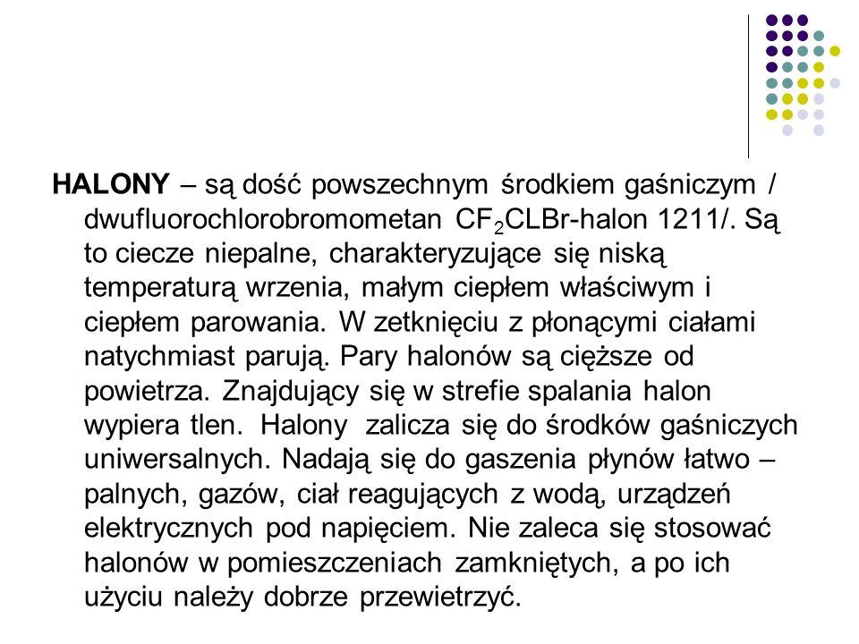 HALONY – są dość powszechnym środkiem gaśniczym / dwufluorochlorobromometan CF 2 CLBr-halon 1211/. Są to ciecze niepalne, charakteryzujące się niską t