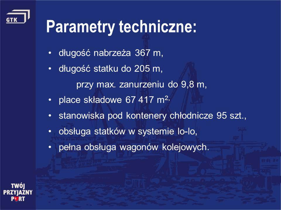 Parametry techniczne: długość nabrzeża 367 m, długość statku do 205 m, przy max. zanurzeniu do 9,8 m, place składowe 67 417 m 2, stanowiska pod konten
