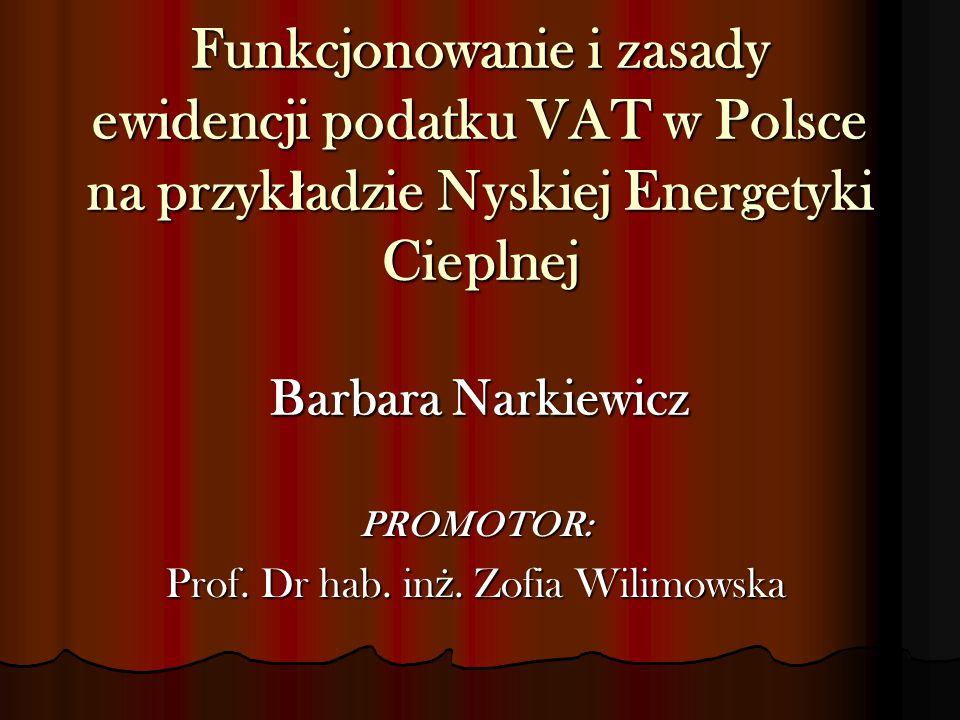Funkcjonowanie i zasady ewidencji podatku VAT w Polsce na przyk ł adzie Nyskiej Energetyki Cieplnej Barbara Narkiewicz PROMOTOR: Prof. Dr hab. in ż. Z