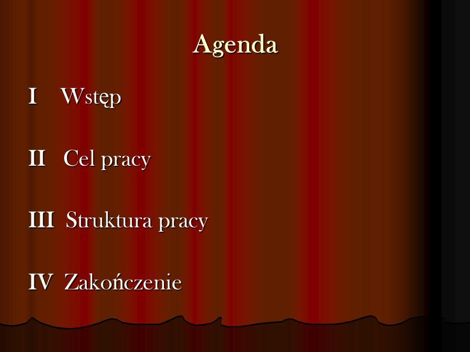 Agenda I Wst ę p II Cel pracy III Struktura pracy IV Zako ń czenie