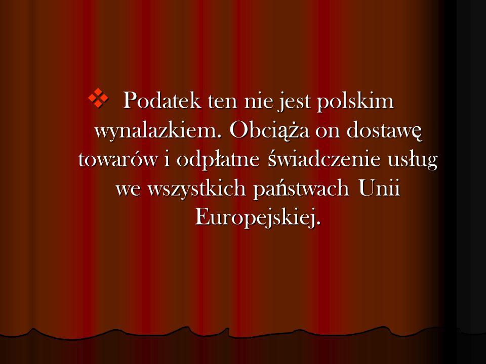  Podatek ten nie jest polskim wynalazkiem. Obci ąż a on dostaw ę towarów i odp ł atne ś wiadczenie us ł ug we wszystkich pa ń stwach Unii Europejskie