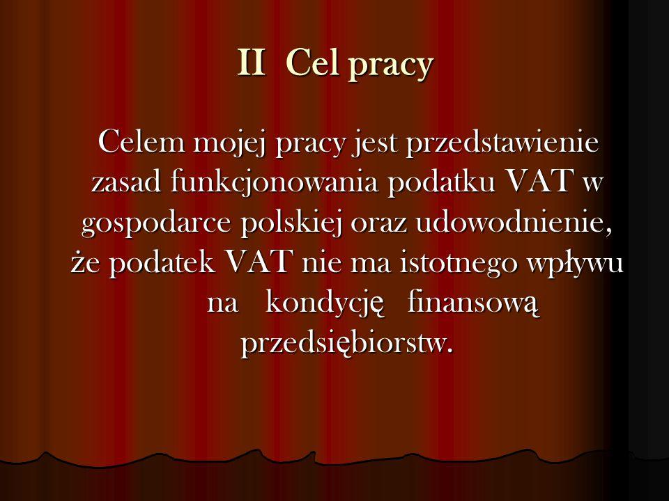 II Cel pracy Celem mojej pracy jest przedstawienie zasad funkcjonowania podatku VAT w gospodarce polskiej oraz udowodnienie, ż e podatek VAT nie ma is