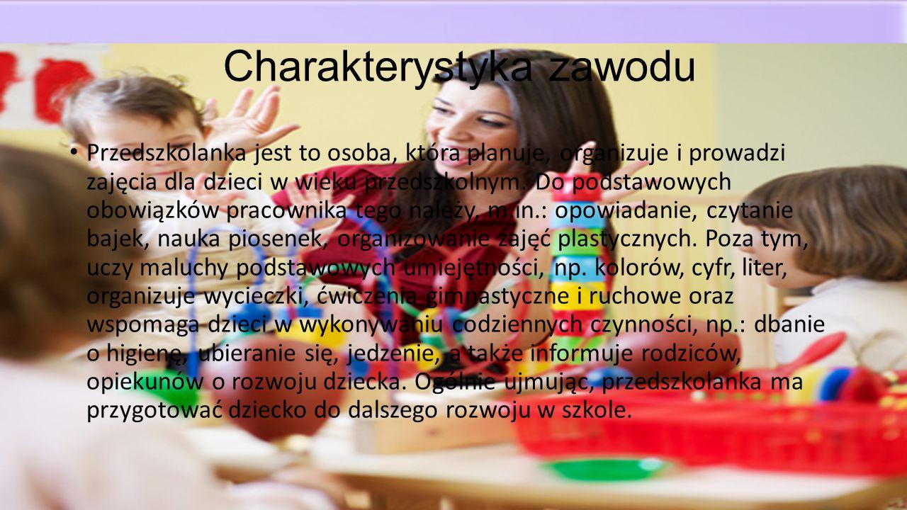 Charakterystyka zawodu Przedszkolanka jest to osoba, która planuje, organizuje i prowadzi zajęcia dla dzieci w wieku przedszkolnym. Do podstawowych ob