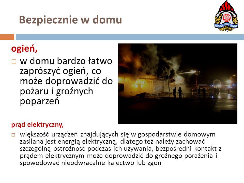 Bezpiecznie w domu ogień,  w domu bardzo łatwo zaprószyć ogień, co może doprowadzić do pożaru i groźnych poparzeń prąd elektryczny,  większość urząd