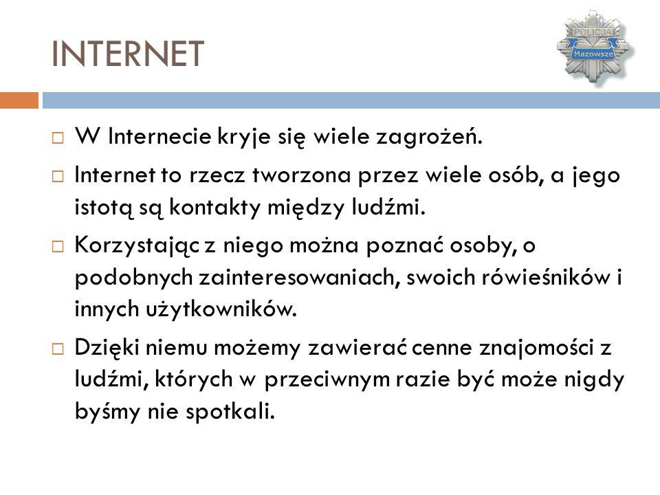 INTERNET  W Internecie kryje się wiele zagrożeń.  Internet to rzecz tworzona przez wiele osób, a jego istotą są kontakty między ludźmi.  Korzystają