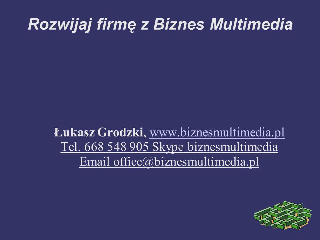 Rozwijaj firmę z Biznes Multimedia Łukasz Grodzki, www.biznesmultimedia.plwww.biznesmultimedia.pl Tel. 668 548 905 Skype biznesmultimedia Email office