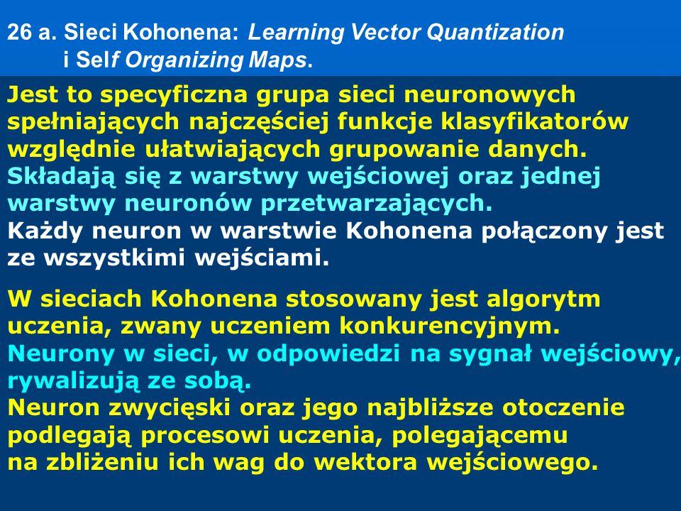 26 a. Sieci Kohonena: Learning Vector Quantization i Self Organizing Maps. Jest to specyficzna grupa sieci neuronowych spełniających najczęściej funkc